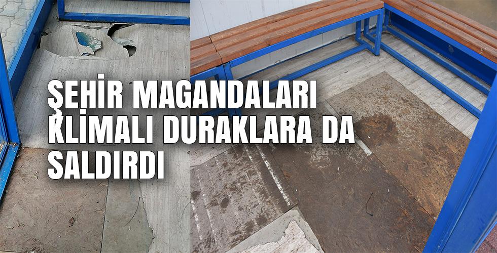 ŞEHİR MAGANDALARI KLİMALI DURAKLARA DA SALDIRDI