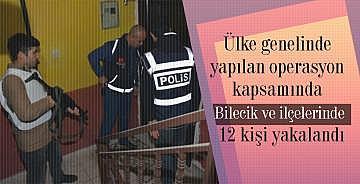 Ülke genelinde yapılan operasyon kapsamında Bilecik ve ilçelerinde 12 kişi yakalandı