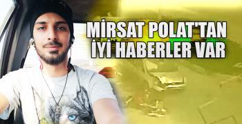 MİRSAT POLAT'TAN İYİ HABERLER VAR