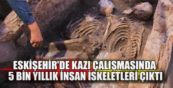 Eskişehir'de kazı çalışmasında 5 bin yıllık insan iskeletleri çıktı