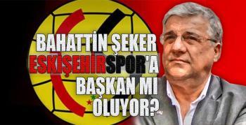 Bahattin Şeker Eskişehirspor'a başkan mı oluyor?