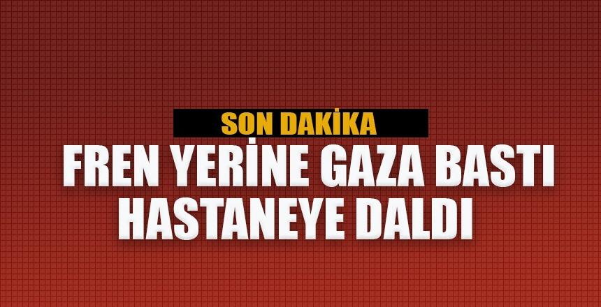 FREN YERİNE GAZA BASTI HASTANEYE DALDI