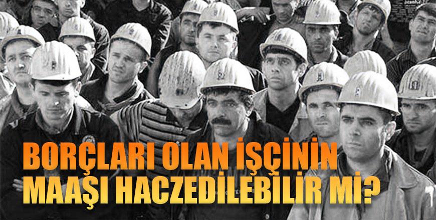 Borçları olan işçinin maaşı haczedilebilir mi?