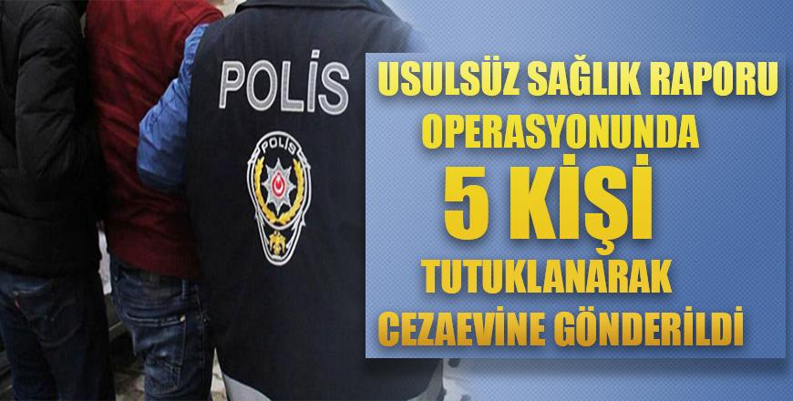 Usulsüz sağlık raporu operasyonunda 5 kişi tutuklanarak cezaevine gönderildi