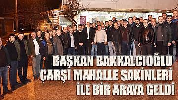 Başkan Bakkalcıoğlu Çarşı Mahalle sakinleri ile bir araya geldi