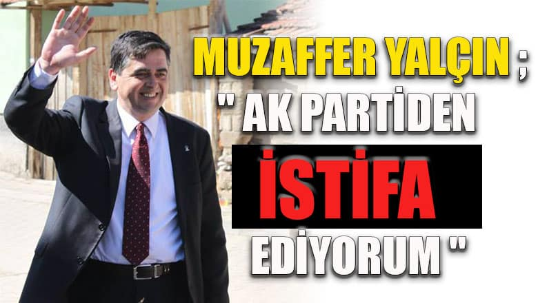 """Muzaffer Yalçın ; """"Ak partiden istifa ediyorum"""""""