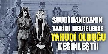 Suudi Hanedanın Tarihi Belgelerle Yahudi Olduğu Kesinleşti!