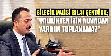 """Bilecik Valisi Bilal Şentürk; """"Valilikten izin almadan yardım toplanamaz"""""""