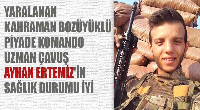 Yaralanan Bozüyüklü Piyade Komando Uzman Çavuş Ayhan Ertemiz'in sağlık durumu iyi