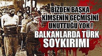 Balkanlarda Türk Soykırımı ! Bizden başka kimsenin geçmişini unuttuğu yok !