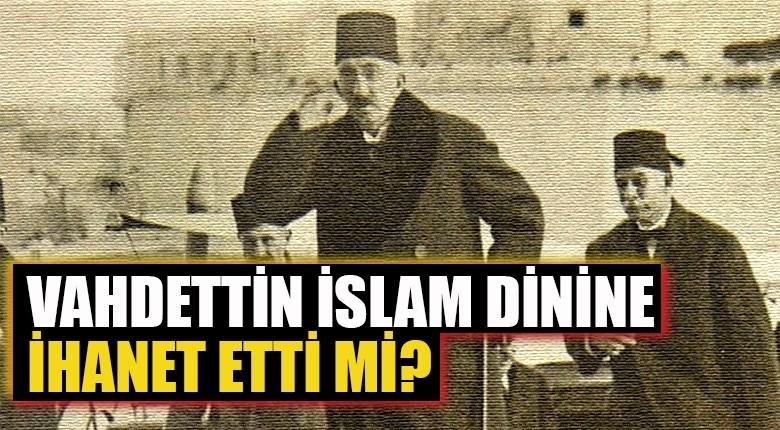 Vahdettin İslam dinine ihanet etti mi?