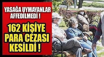 Yasağa uymayanlar affedilmedi ! 162 kişiye para cezası kesildi !
