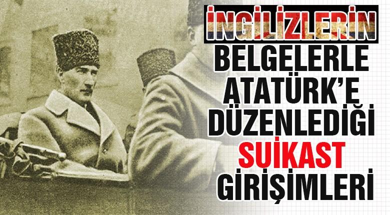 İngilizlerin belgelerle Atatürk'e Düzenlediği Suikast Girişimleri