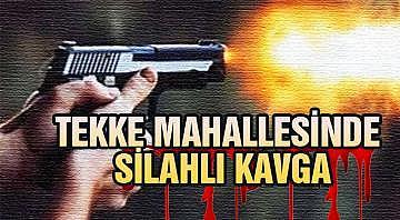 TEKKE MAHALLESİNDE SİLAHLI KAVGA