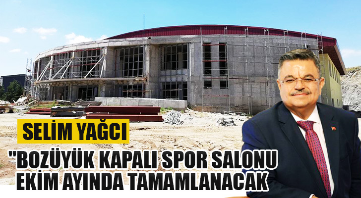 """Selim Yağcı """"Bozüyük kapalı spor salonu Ekim ayında tamamlanacak"""""""