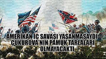 Amerikan iç savaşı yaşanmasaydı Çukurova'nın pamuk tarlaları olmayacaktı