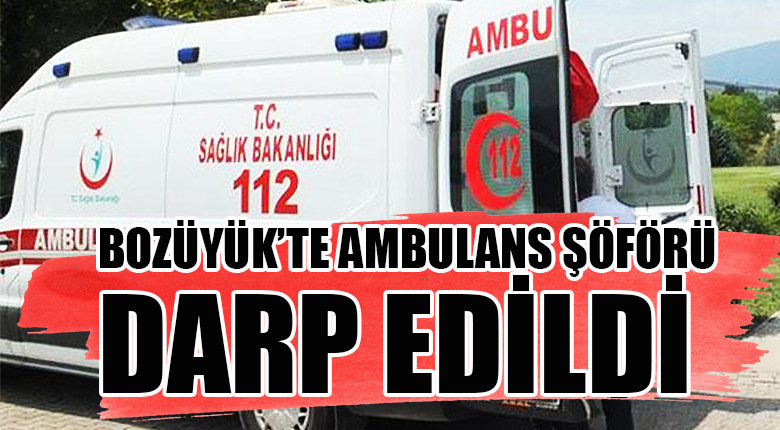 Bozüyük'te hasta yakını ambulans şöförünü darp etti