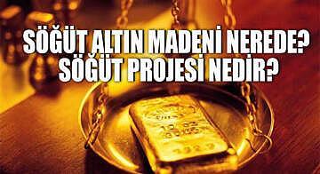 Söğüt altın madeni nerede? Söğüt projesi nedir?