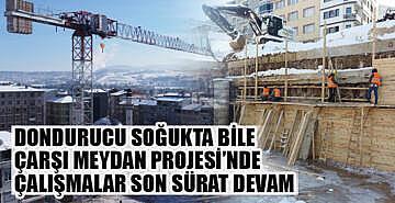 Çarşı Meydan Projesi'nde çalışmalar dondurucu havaya rağmen devam ediyor