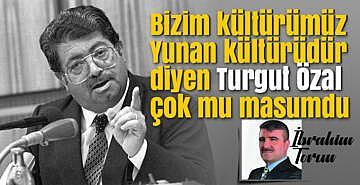 Bizim kültürümüz Yunan kültürüdür diyen Turgut Özal çok mu masumdu ?